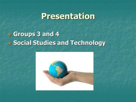 Presentation Groups 3 and 4 Groups 3 and 4 Social Studies and Technology Social Studies and Technology.