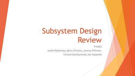 Subsystem Design Review P16203 Andre Pelletreau, Kerry Oliviera, Jeremy Willman, Vincent Stowbunenko, Kai Maslanka.