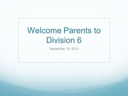 Welcome Parents to Division 6 September 19, 2013.