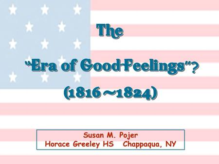 "Susan M. Pojer Horace Greeley HS Chappaqua, NY The "" Era of Good Feelings ""? (1816 -1824) The "" Era of Good Feelings ""? (1816 -1824)"