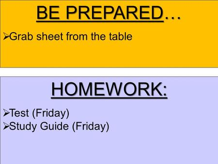 BE PREPARED…  Grab sheet from the table HOMEWORK:  Test (Friday)  Study Guide (Friday)