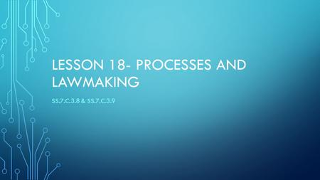 LESSON 18- PROCESSES AND LAWMAKING SS.7.C.3.8 & SS.7.C.3.9.