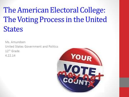 The American Electoral College: The Voting Process in the United States Ms. Amundsen United States Government and Politics 12 th Grade 4.22.14.