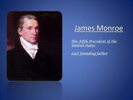 James Monroe The Fifth President of the United States Last founding father.