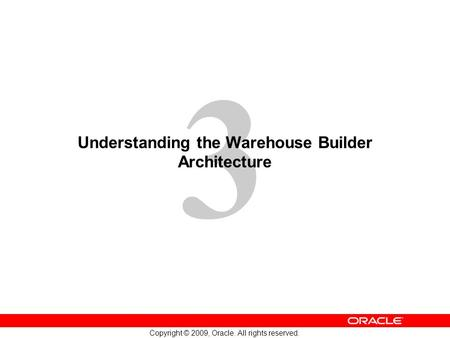 3 Copyright © 2009, Oracle. All rights reserved. Understanding the Warehouse Builder Architecture.