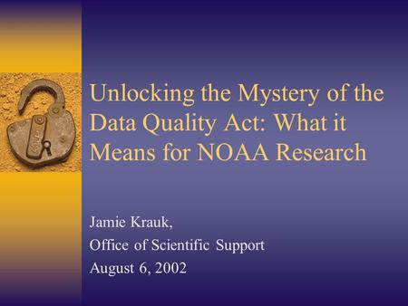 Unlocking the Mystery of the Data Quality Act: What it Means for NOAA Research Jamie Krauk, Office of Scientific Support August 6, 2002.