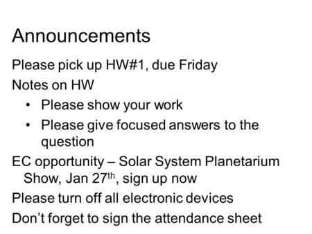 Announcements Please pick up HW#1, due Friday Notes on HW Please show your work Please give focused answers to the question EC opportunity – Solar System.