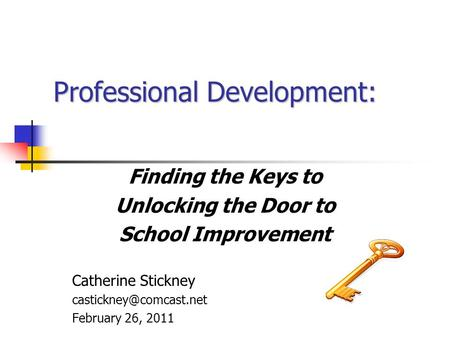 Professional Development: Finding the Keys to Unlocking the Door to School Improvement Catherine Stickney February 26, 2011.