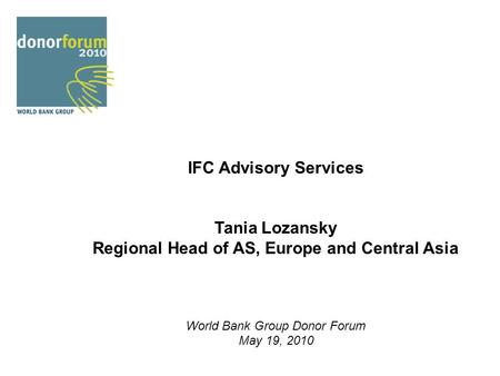 IFC Advisory Services Tania Lozansky Regional Head of AS, Europe and Central Asia World Bank Group Donor Forum May 19, 2010.