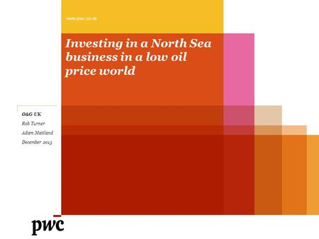 Investing in a North Sea business in a low oil price world www.pwc.co.uk O&G UK Rob Turner Adam Maitland December 2015.