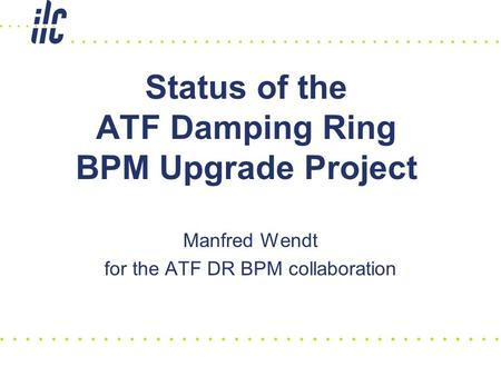 Status of the ATF Damping Ring BPM Upgrade Project Manfred Wendt for the ATF DR BPM collaboration.