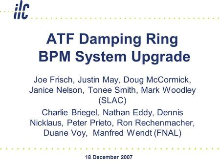 18 December 2007 ATF Damping Ring BPM System Upgrade Joe Frisch, Justin May, Doug McCormick, Janice Nelson, Tonee Smith, Mark Woodley (SLAC) Charlie Briegel,