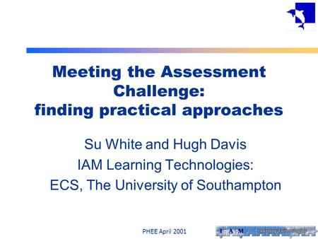 PHEE April 2001 Meeting the Assessment Challenge: finding practical approaches Su White and Hugh Davis IAM Learning Technologies: ECS, The University of.