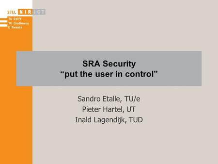 "SRA Security ""put the user in control"" Sandro Etalle, TU/e Pieter Hartel, UT Inald Lagendijk, TUD."