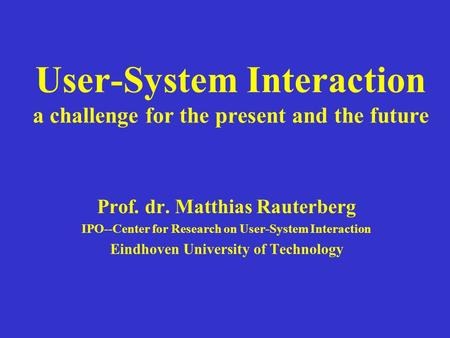 User-System Interaction a challenge for the present and the future Prof. dr. Matthias Rauterberg IPO--Center for Research on User-System Interaction Eindhoven.