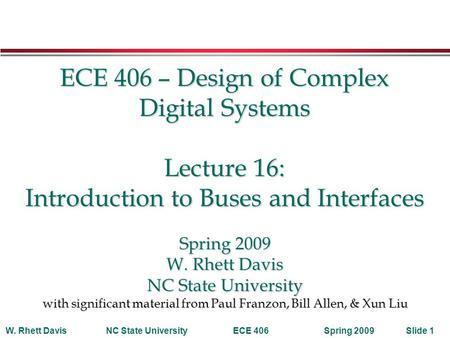Spring 2009W. Rhett DavisNC State UniversityECE 406Slide 1 ECE 406 – Design of Complex Digital Systems Lecture 16: Introduction to Buses and Interfaces.