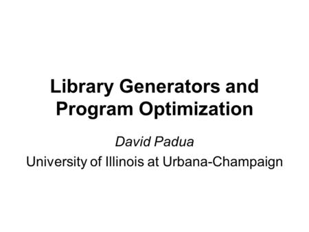 Library Generators and Program Optimization David Padua University of Illinois at Urbana-Champaign.