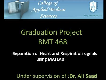 Separation of Heart and Respiration signals using MATLAB Dr. Ali Saad : Under supervision of Graduation Project BMT 468.