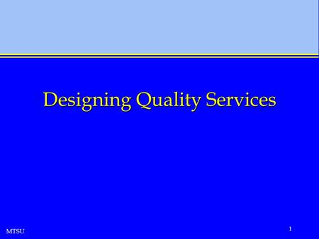 MTSU 1 Designing Quality Services. MTSU 2 The Nature of Services Services are unique Quality of work is not quality of service Service package contains.