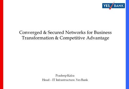 Converged & Secured Networks for Business Transformation & Competitive Advantage Pradeep Kalra Head – IT Infrastructure. Yes Bank.