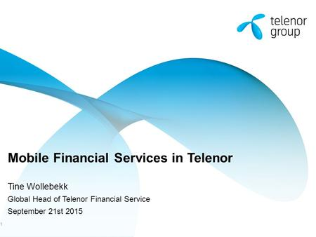 Mobile Financial Services in Telenor Tine Wollebekk Global Head of Telenor Financial Service September 21st 2015 1.