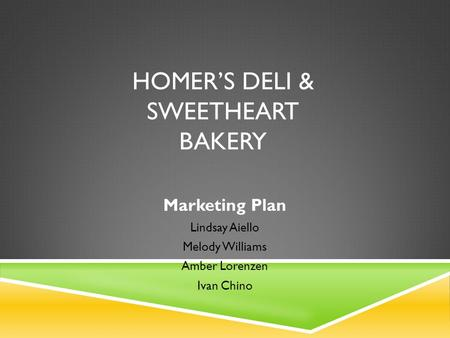 HOMER'S DELI & SWEETHEART BAKERY Marketing Plan Lindsay Aiello Melody Williams Amber Lorenzen Ivan Chino.
