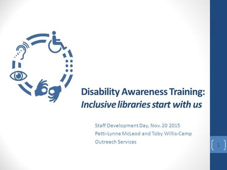 Disability Awareness Training: Inclusive libraries start with us Staff Development Day, Nov. 20 2015 Patti-Lynne McLeod and Toby Willis-Camp Outreach Services.