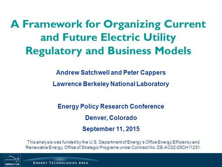 A Framework for Organizing Current and Future Electric Utility Regulatory and Business Models Andrew Satchwell and Peter Cappers Lawrence Berkeley National.