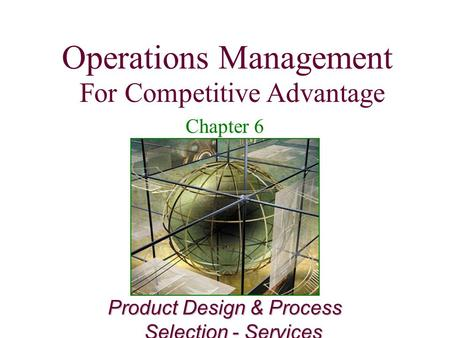 Operations Management For Competitive Advantage 1 Product Design & Process Selection - Services Operations Management For Competitive Advantage Chapter.