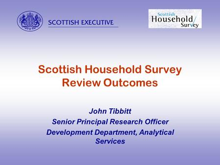  Scottish Household Survey Review Outcomes John Tibbitt Senior Principal Research Officer Development Department, Analytical Services.