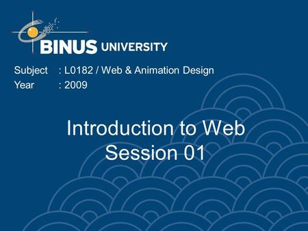 Introduction to Web Session 01 Subject: L0182 / Web & Animation Design Year: 2009.