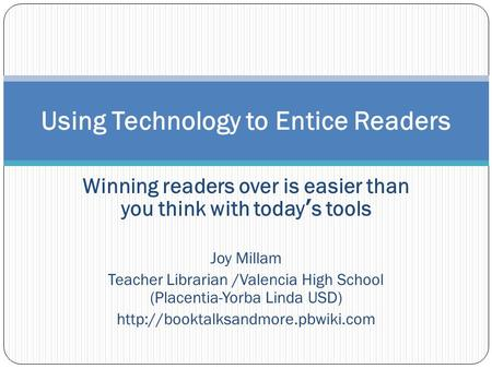 Winning readers over is easier than you think with today's tools Joy Millam Teacher Librarian /Valencia High School (Placentia-Yorba Linda USD)