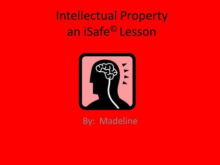 Intellectual Property an iSafe © Lesson By: Madeline.