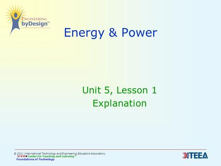 Energy & Power Unit 5, Lesson 1 Explanation © 2011 International Technology and Engineering Educators Association, STEM  Center for Teaching and Learning™