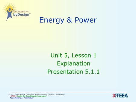Energy & Power Unit 5, Lesson 1 Explanation Presentation 5.1.1 © 2011 International Technology and Engineering Educators Association, STEM  Center for.