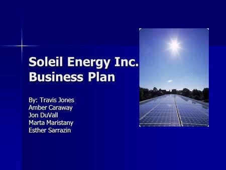 Soleil Energy Inc. Business Plan By: Travis Jones Amber Caraway Jon DuVall Marta Maristany Esther Sarrazin.