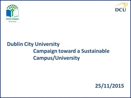 Dublin City University Campaign toward a Sustainable Campus/University 25/11/2015.