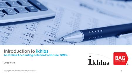 1 Introduction to ikhlas An Online Accounting Solution For Brunei SMEs 2016 v1.0 Copyright © 2015 BAG Networks All Rights Reserved.