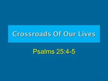 "Crossroads Of Our Lives Psalms 25:4-5 1. 2 Crossroads Of Our Lives Psalms 25:4-5 ""4 Show me thy ways, O Jehovah; teach me thy paths. 5 Guide me in thy."