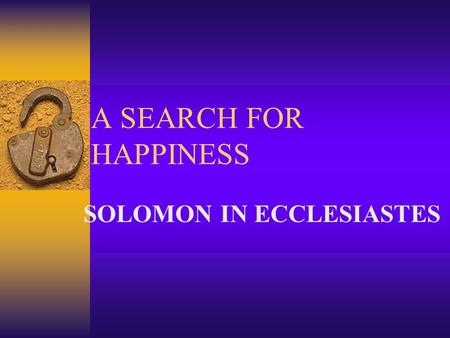 "A SEARCH FOR HAPPINESS SOLOMON IN ECCLESIASTES. WHAT ABOUT SOLOMON?  LARGE PORTION OF PROVERBS  SONG OF SOLOMON  PSALMS 72 AND 127  ""BELOVED OF THE."