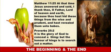THE BEGINNING & THE END Matthew 11:25 At that time Jesus answered and said, I thank thee, O Father, Lord of heaven and earth, because thou hast hid these.