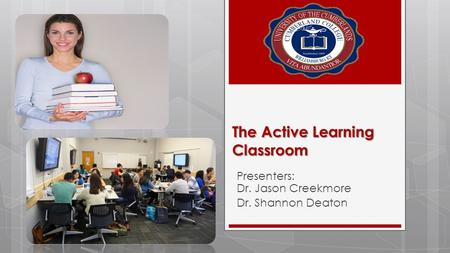 The Active Learning Classroom Presenters: Dr. Jason Creekmore Dr. Shannon Deaton.