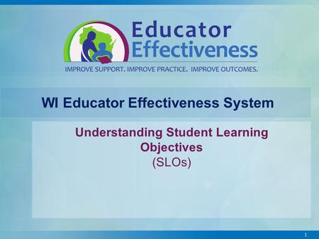 1 WI Educator Effectiveness System Understanding Student Learning Objectives (SLOs)
