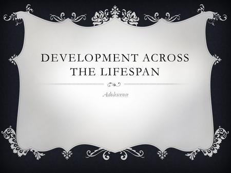 DEVELOPMENT ACROSS THE LIFESPAN Adolescence. PHYSICAL DEVELOPMENT  Puberty – time period when individuals reach full sexual maturity Certain physical.