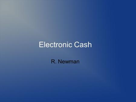 Electronic Cash R. Newman. Topics Defining anonymity Need for anonymity Defining privacy Threats to anonymity and privacy Mechanisms to provide anonymity.