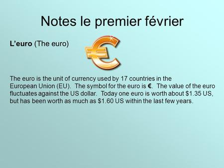 Notes le premier février L'euro (The euro) The euro is the unit of currency used by 17 countries in the European Union (EU). The symbol for the euro is.