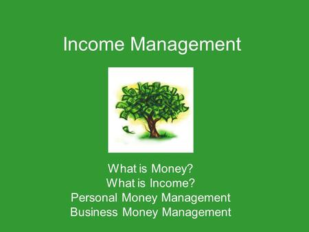 Income Management What is Money? What is Income? Personal Money Management Business Money Management.