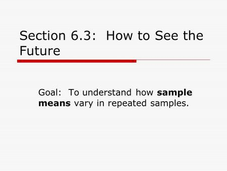 Section 6.3: How to See the Future Goal: To understand how sample means vary in repeated samples.