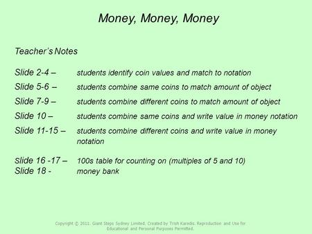 Money, Money, Money Teacher's Notes Slide 2-4 – students identify coin values and match to notation Slide 5-6 – students combine same coins to match amount.