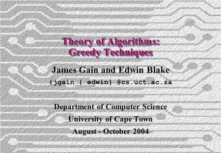 Theory of Algorithms: Greedy Techniques James Gain and Edwin Blake {jgain | Department of Computer Science University of Cape Town.